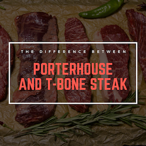 Breaking Down the Differences Between T-Bone & Porterhouse Steaks